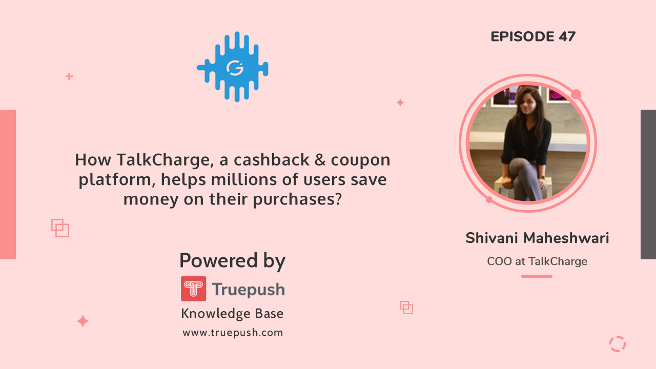Podcast 47: How TalkCharge, a cashback & coupon platform, helps millions of users save money on their purchases?