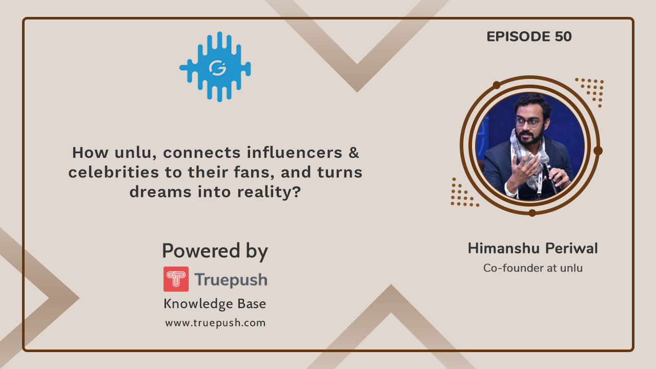Podcast Ep 50 : How Unlu, connects influencers & celebrities to their fans, and turns dreams into reality?